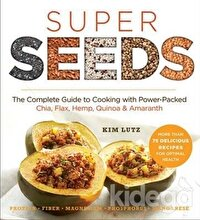Super Seeds: The Complete Guide to Cooking with Power Packed Chia Quinoa Flax Hemp Amaranth