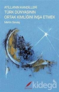 Atilla'nın Kandilleri Türk Dünyasının Ortak Kimliğini İnşa Etmek