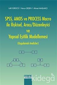 SPSS, AMOS ve PROCESS Macro ile İlişkisel, Aracı-Düzenleyici ve Yapısal Eşitlik Modellemesi