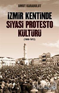 İzmir Kentinde Siyasi Protesto Kültürü (1908-1912)