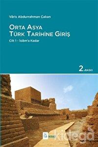 Orta Asya Türk Tarihine Giriş : Cilt 1 - İslam'a Kadar