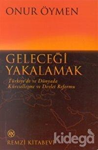 Geleceği Yakalamak Türkiye'de ve Dünyada Küreselleşme ve Devlet Reformu