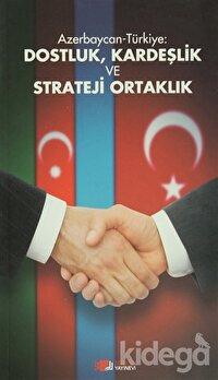 Azerbaycan-Türkiye: Dostluk, Kardeşlik ve Strateji Ortaklık