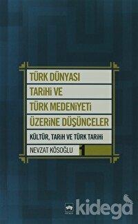 Türk Dünyası Tarihi ve Türk Medeniyeti Üzerine Düşünceler 1. Kitap