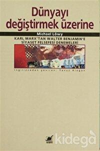 Dünyayı Değiştirmek Üzerine Karl Marx'tan Walter Benjamin'e Siyaset Felsefesi Denemeleri