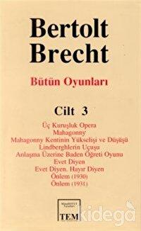 Bütün Oyunları Cilt: 3  Üç Kuruşluk Opera  Mahagonny  Mahagonny Kentinin Yükselişi ve Düşüşü  Lindberghlerin Uçuşu  Anlaşma Üzerine Baden Öğreti Oyunu  Evet Diyen  Evet Diyen. Hayır Diyen  Önlem (1930)  Önlem (1931)