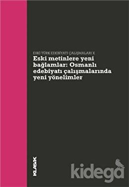 Eski Metinlere Yeni Bağlamlar : Osmanlı Edebiyatı Çalışmalarında Yeni Yönelimler